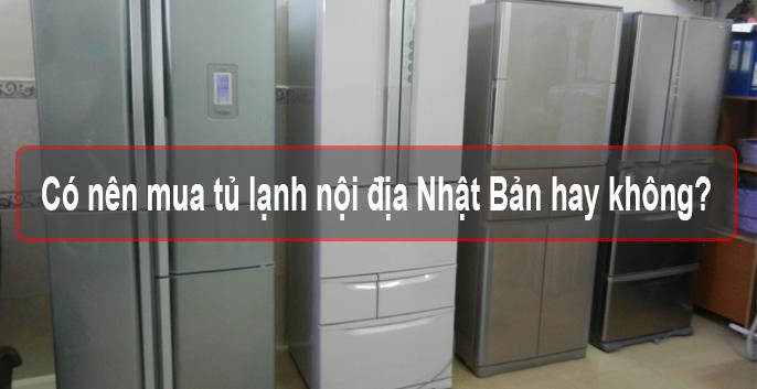 Có nên mua tủ lạnh nội địa Nhật Bản hay không?